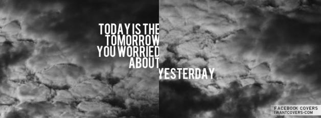 today-is-the-tomorrow-you-worried-about-yesterday-20